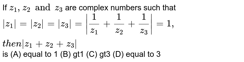 If `z_1,z_2 and z_3` are complex numbers such that `|z_1|=|z_2|=|z_3|= |1/z_1+1/z_2+1/z_3|=1, then |z_1+z_2+z_3|` is (A) equal to 1 (B) gt1 (C) gt3 (D) equal to 3