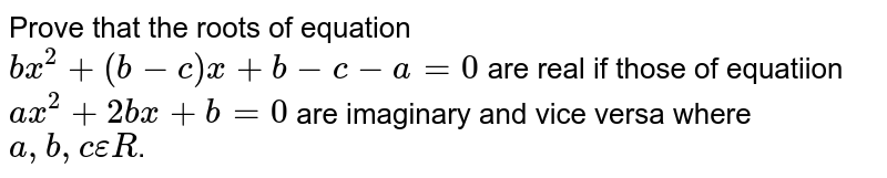 Prove that the roots of equation `bx^2+(b-c)x+b-c-a=0` are real if those of equatiion `ax^2+2bx+b=0` are imaginary and vice versa where `a,b,c epsilon R`.