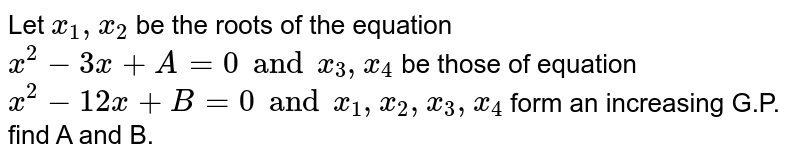 Let `x_1,x_2` be the roots of the equation `x^2-3x+A=0 and x_3,x_4` be those of equation `x^2-12x+B=0 and x_1,x_2,x_3,x_4` form an increasing G.P. find A and B.