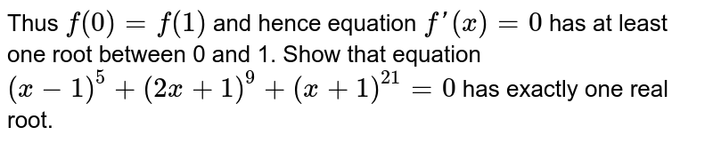 Thus `f(0)=f(1)` and hence equation `f'(x)=0` has at least one root between 0 and 1. Show that equation `(x-1)^5+(2x+1)^9+(x+1)^21=0` has exactly one real root.