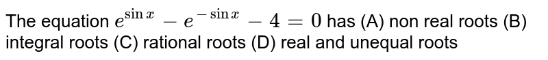 The equation `e^(sinx)-e^(-sinx)-4=0` has (A) non real roots (B) integral roots (C) rational roots (D) real and unequal roots