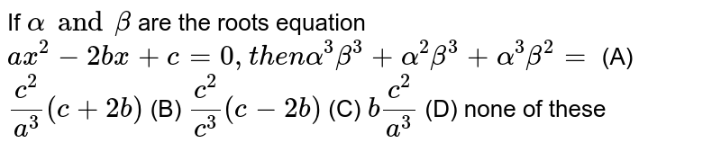 If `alpha and beta` are the roots equation `ax^2-2bx+c=0, then alpha^3beta^3+alpha^2beta^3+alpha^3beta^2=` (A) `c^2/a^3(c+2b)` (B) `c^2/c^3(c-2b)` (C) `bc^2/a^3` (D) none of these