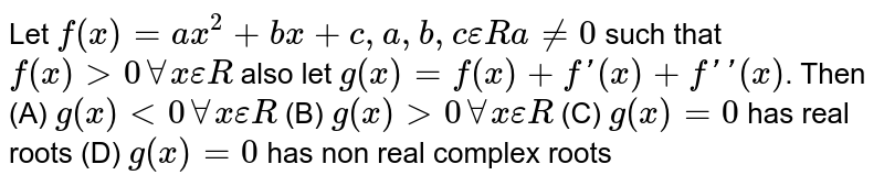 Let `f(x)=ax^2+bx+c,a,b,cepsilon R a !=0` such that `f(x)gt0AAxepsilon R`  also let `g(x)=f(x)+f'(x)+f''(x)`. Then (A) `g(x)lt0AAxepsilon R` (B) `g(x)gt0AAxepsilon R` (C) `g(x)=0` has real roots (D) `g(x)=0` has non real complex roots