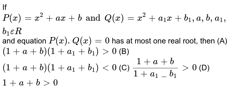 If `P(x)=x^2+ax+b and Q(x)=x^2+a_1x+b_1,a,b,a_1,b_1 epsilon R` and equation `P(x).Q(x)=0` has at most one real root, then (A) `(1+a+b)(1+a_1+b_1)gt0` (B) `(1+a+b)(1+a_1+b_1)lt0` (C) `(1+a+b)/(1+a_1_b_1)gt0` (D) `1+a+bgt0`