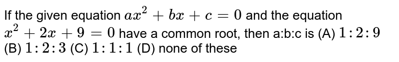 If the given equation `ax^2+bx+c=0` and the equation `x^2+2x+9=0` have a common root, then a:b:c is (A) `1:2:9` (B) `1:2:3` (C) `1:1:1` (D) none of these