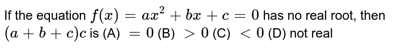 If the equation `f(x)=``ax^2+bx+c=0`  has no real root, then `(a+b+c)c` is (A) `=0` (B) `gt0` (C) `lt0` (D) not real