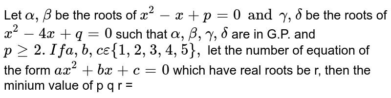 Let `alpha, beta ` be the roots of `x^2-x+p=0 and gamma, delta ` be the roots of `x^2-4x+q=0` such that `alpha, beta, gamma, delta` are in G.P. and `pge2. If a,b,c epsilon {1,2,3,4,5},` let the number of equation of the form `ax^2+bx+c=0` which have real roots be r, then the minium value of p q r =