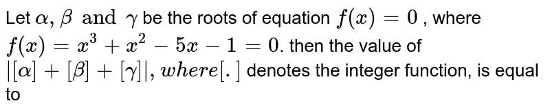 Let `alpha,beta and gamma` be the roots of equation `f(x)=0` , where `f(x)=x^3+x^2-5x-1=0`. then the value of `|[alpha]+[beta]+[gamma]|, where [.]` denotes the integer function, is equal to