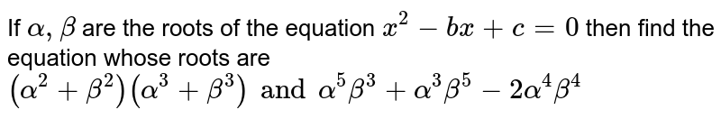 If `alpha, beta` are the roots of the equation `x^2-bx+c=0` then find the equation whose roots are `(alpha^2+beta^2)(alpha^3+beta^3) and alpha^5 beta^3+alpha^3beta^5-2alpha^4beta^4`