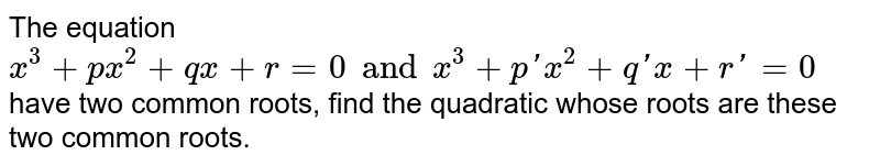 The equation `x^3+px^2+qx+r=0 and x^3+p\'x^2+q\'x+r'=0` have two common roots, find the quadratic whose roots are these two common roots.