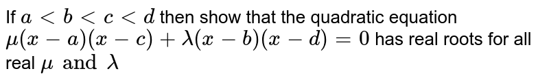 If `altbltcltd` then show that the quadratic equation `mu(x-a)(x-c)+lamda(x-b)(x-d)=0` has real roots for all real ` mu and lamda`