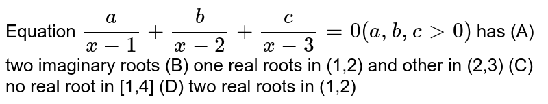 Equation `a/(x-1)+b/(x-2)+c/(x-3)=0(a,b,cgt0)` has (A) two imaginary roots (B) one real roots in (1,2) and other in (2,3) (C) no real root in [1,4] (D) two real roots in (1,2)