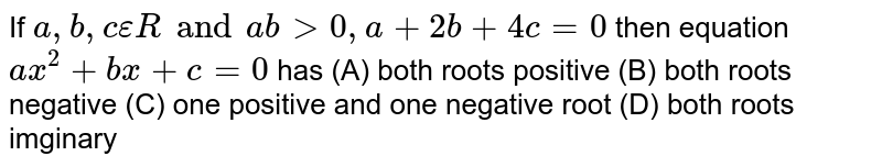 If `a,b,c epsilon R and abgt0, a+2b+4c=0` then equation `ax^2+bx+c=0` has (A) both roots positive (B) both roots negative (C) one positive and one negative root (D) both roots imginary