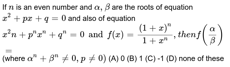 If `n` is an even number and `alpha, beta` are the roots of equation `x^2+px+q=0` and also of equation `x^2n+p^nx^n+q^n=0 and f(x)= ((1+x)^n)/(1+x^n), then f(alpha/beta)=` (where `alpha^n+beta^n!=0, p!=0)` (A) 0 (B) 1 (C) -1 (D) none of these