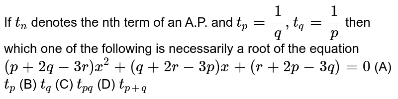 If `t_n` denotes the nth term of an A.P. and `t_p= 1/q, t_q= 1/p` then which one of the following is necessarily a root of the equation `(p+2q-3r)x^2+(q+2r-3p)x+(r+2p-3q)=0` (A) `t_p` (B) `t_q` (C) `t_(pq)` (D) `t_(p+q)`