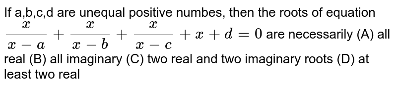 If a,b,c,d are unequal positive numbes, then the roots of equation `x/(x-a)+x/(x-b)+x/(x-c)+x+d=0` are necessarily (A) all real (B) all imaginary (C) two real and two imaginary roots (D) at least two real
