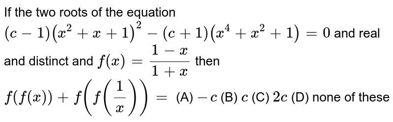 If the two roots of the equation `(c-1)(x^2+x+1)^2-(c+1)(x^4+x^2+1)=0` and real and distinct and `f(x)=(1-x)/(1+x)` then `f(f(x))+f(f(1/x))=` (A) `-c` (B) `c` (C) `2c` (D) none of these
