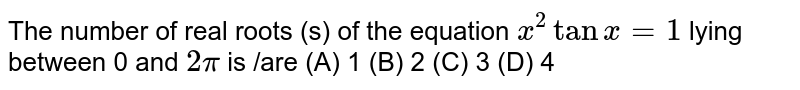 The number of real roots (s) of the equation `x^2tanx=1` lying between 0 and `2pi` is /are (A) 1 (B) 2 (C) 3 (D) 4