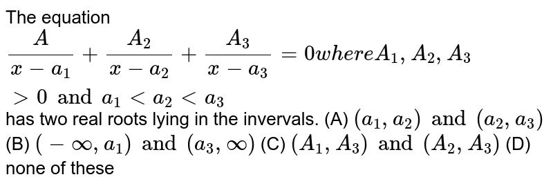 The equation `A/(x-a_1)+A_2/(x-a_2)+A_3/(x-a_3)=0 where A_1,A_2,A_3gt0 and a_1lta_2lta_3` has two real roots lying in the invervals. (A) `(a_1,a_2) and (a_2,a_3)` (B) `(-oo,a_1) and (a_3,oo)` (C) `(A_1,A_3) and (A_2,A_3)` (D) none of these