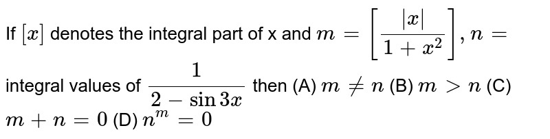 If `[x]` denotes the integral part of x and `m= [|x|/(1+x^2)],n=` integral values of `1/(2-sin3x)` then (A) `m!=n` (B) `mgtn` (C) `m+n=0` (D) `n^m=0`