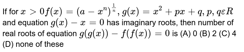 If for `xgt0f(x)=(a-x^n)^(1/n), g(x)=x^2+px+q,p,q epsilon R` and equation `g(x)-x=0` has imaginary roots, then number of real roots of equation `g(g(x))-f(f(x))=0` is (A) 0 (B) 2 (C) 4 (D) none of these