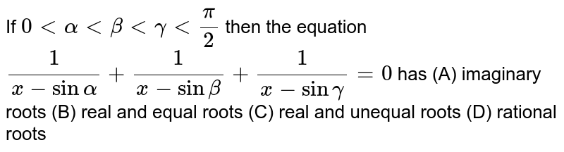 If `0ltalphaltbetaltgammaltpi/2` then the equation `1/(x-sinalpha)+1/(x-sinbeta)+1/(x-singamma)=0` has (A) imaginary roots (B) real and equal roots (C) real and unequal roots (D) rational roots