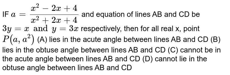 IF `a=(x^2-2x+4)/(x^2+2x+4)` and equation of lines AB and CD be `3y=x and y=3x` respectively, then for all real x, point `P(a,a^2)` (A) lies in the acute angle between lines AB and CD (B) lies in the obtuse angle between lines AB and CD (C) cannot be in the acute angle between lines AB and CD (D) cannot lie in the obtuse angle between lines AB and CD