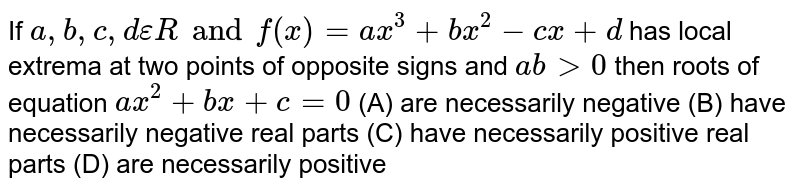 If `a,b,c,depsilon R and f(x)=ax^3+bx^2-cx+d` has local extrema at two points of opposite signs and `abgt0` then roots of equation `ax^2+bx+c=0` (A) are necessarily negative (B) have necessarily negative real parts (C) have necessarily positive real parts (D) are necessarily positive