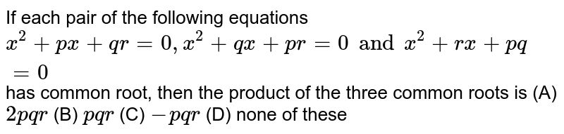 If each pair of the following equations `x^2+px+qr=0, x^2+qx+pr=0 and x^2+rx+pq=0 ` has common root, then the product of the three common roots is (A) `2pqr` (B) `pqr` (C) `-pqr` (D) none of these