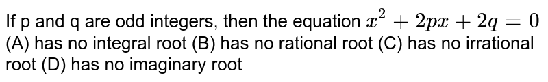 If p and q are odd integers, then the equation `x^2+2px+2q=0` (A) has no integral root (B) has no rational root (C) has no irrational root (D) has no imaginary root