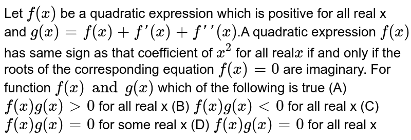 Let `f(x)` be a quadratic expression which is positive for all real x and `g(x)=f(x)+f'(x)+f''(x)`.A quadratic expression `f(x)` has same sign as that coefficient of `x^2` for all real`x`  if and only if the roots of the corresponding equation `f(x)=0` are imaginary.  For function `f(x) and g(x)` which of the following is true (A) `f(x)g(x)gt0` for all real x (B) `f(x)g(x)lt0` for all real x (C) `f(x)g(x)=0` for some real x (D) `f(x)g(x)=0` for all real x