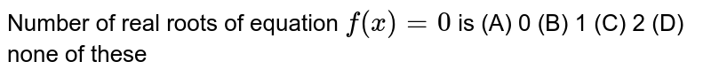 Number of real roots of equation `f(x)=0` is (A) 0 (B) 1 (C) 2 (D) none of these