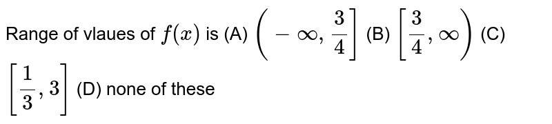 Range of vlaues of `f(x)` is (A) `(-oo, 3/4]` (B) `[ 3/4, oo)` (C) `[ 1/3, 3]` (D) none of these
