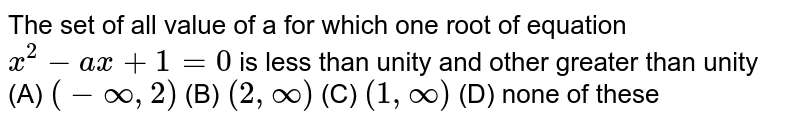 The set of all value of a for which one root of equation `x^2-ax+1=0` is less than unity and other greater than unity (A) `(-oo,2)` (B) `(2,oo)` (C) `(1,oo)` (D) none of these
