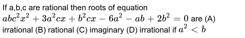 If a,b,c are rational then roots of equation `abc^2x^2+3a^2 cx+b^2 cx-6a^2-ab+2b^2=0` are (A) irrational (B) rational (C) imaginary (D) irrational if `a^2ltb`