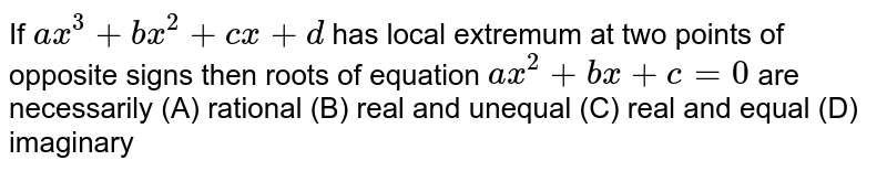 If `ax^3+bx^2+cx+d` has local extremum at two points of opposite signs then roots of equation `ax^2+bx+c=0` are necessarily (A) rational (B) real and unequal (C) real and equal (D) imaginary