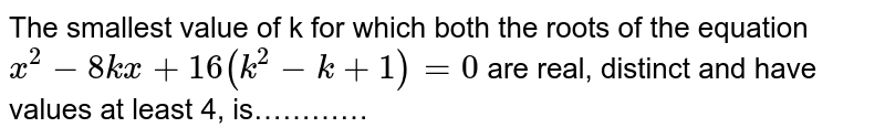 The smallest value of k for which both the roots of the equation `x^2-8kx+16(k^2-k+1)=0` are real, distinct and have values at least 4, is…………