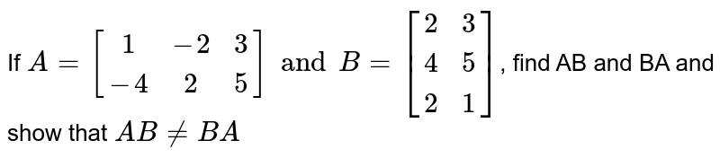 If `A=[(1,-2,3),(-4,2,5)] and B=[(2,3),(4,5),(2,1)]`, find AB and BA and show that `AB!=BA`