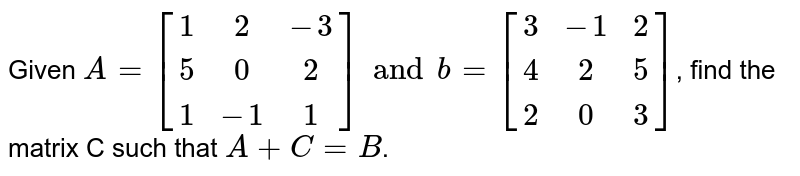 Given `A=[(1,2,-3),(5,0,2),(1,-1,1)] and b=[(3,-1,2),(4,2,5),(2,0,3)]`, find the matrix C such that `A+C=B`.