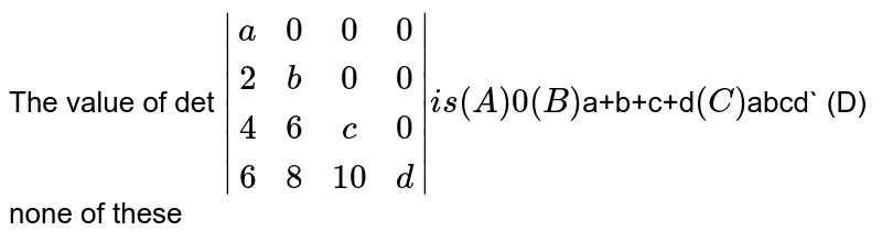 The value of det ` (a,0,0,0),(2,b,0,0),(4,6,c,0),(6,8,10,d)  is (A) 0 (B) `a+b+c+d` (C) `abcd` (D) none of these