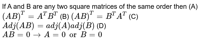 If A and B are any two square matrices of the same order then (A) `(AB)^T=A^TB^T` (B) `(AB)^T=B^TA^T` (C) `Adj(AB)=adj(A)adj(B)` (D) `AB=0rarrA=0 or B=0`