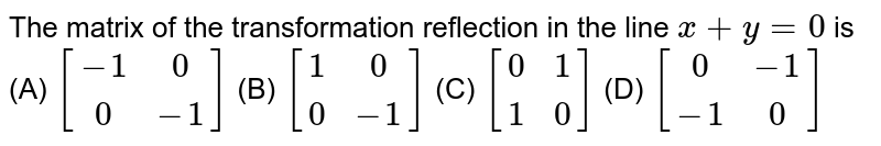 The matrix of the transformation reflection in the line `x+y=0` is (A) `[(-1,0),(0,-1)]` (B) `[(1,0),(0,-1)]` (C) `[(0,1),(1,0)]` (D) `[(0,-1),(-1,0)]`