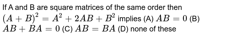 If A and B are square matrices of the same order then `(A+B)^2=A^2+2AB+B^2` implies (A) `AB=0` (B) `AB+BA=0` (C) `AB=BA` (D) none of these