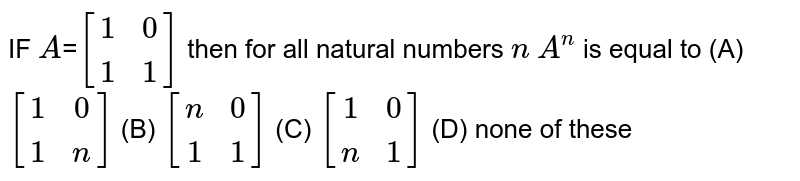 IF `A`=`[(1,0),(1,1)]` then for all natural numbers `n` ` A^n` is equal to (A) `[(1,0),(1,n)]` (B) `[(n,0),(1,1)]` (C) `[(1,0),(n,1)]` (D) none of these