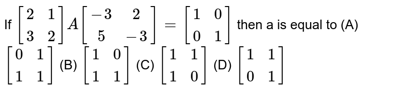 If `[(2,1),(3,2)] A[(-3,2),(5,-3)]=[(1,0),(0,1)]` then a is equal to (A) `[(0,1),(1,1)]` (B) `[(1,0),(1,1)]` (C) `[(1,1),(1,0)]` (D) `[(1,1),(0,1)]`