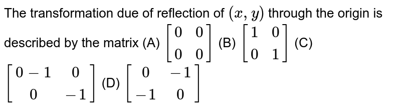 The transformation due of reflection of `(x,y)` through the origin is described by the matrix (A) `[(0,0),(0,0)]` (B) `[(1,0),(0,1)]` (C) `[(0-1,0),(0,-1)]` (D) `[(0,-1),(-1,0)]`