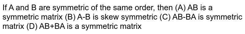 If A and B are symmetric of the same order, then (A) AB is a symmetric matrix (B) A-B is skew symmetric (C) AB-BA is symmetric matrix (D) AB+BA is a symmetric matrix