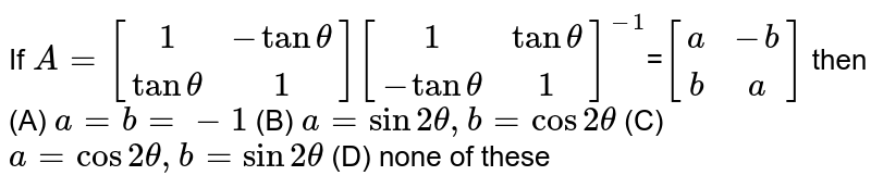 If `A=[(1,-tantheta),(tantheta, 1)] [(1,tantheta),(-tantheta,1)]^-1`=`[(a,-b),(b,a)]` then (A) `a=b=-1` (B) `a=sin2theta, b=cos2theta` (C) `a=cos2theta, b=sin2theta` (D) none of these