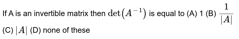 If A is an invertible matrix then `det(A^-1)` is equal to (A) 1 (B) `1/|A|` (C) `|A|` (D) none of these