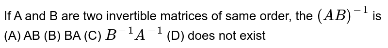 If A and B are two invertible matrices of same order, the `(AB)^-1` is (A) AB (B) BA (C) ` B^-1A^-1` (D) does not exist
